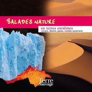 Balades nature en terres extrêmes (Volcans, déserts, glaces, mondes souterrains)