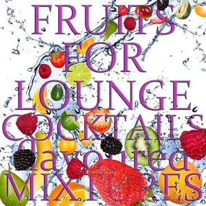 Fruits for Lounge Cocktails Flavoured With Mixtures (Fresh Mix of Lounge, Chill Out and Downtempo Grooves)
