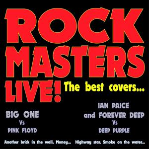 Rock Masters Live! the Best Covers... (Big One vs Pink Floyd - Ian Paice and Forever Deep vs Deep Purple - Another Brick in the Wall, Money...highway Star, Smoke On the Water...)