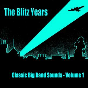 The Blitz Years - Classic Big Band Sounds (Volume 1)