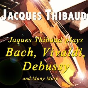 Jacques Thibaud Plays Bach, Vivaldi, Debussy and Many More