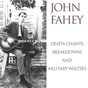 John Fahey: Death Chants, Breakdowns and Military Waltzes