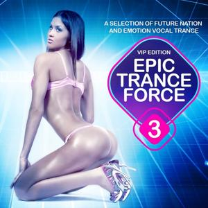 Epic Trance Force, Vol. 3 VIP Edition (A Selection of Future Nation and Emotion Vocal Trance)