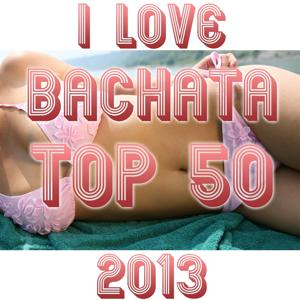I Love Bachata Top 50 (Hits 2013)