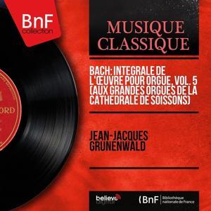 Bach: Intégrale de l'œuvre pour orgue, vol. 5 (Aux grandes orgues de la cathédrale de Soissons) (Mono Version)