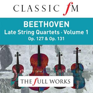 Beethoven: Late String Quartets Vol. 1 (Classic FM: The Full Works)
