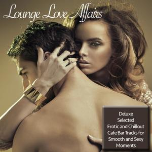 Lounge Love Affairs (Deluxe Selected Erotic and Chillout Cafe Bar Tracks for Smooth and Sexy Moments)