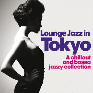 Lounge Jazz in Tokyo (A Chillout and Bossa Jazzy Collection)