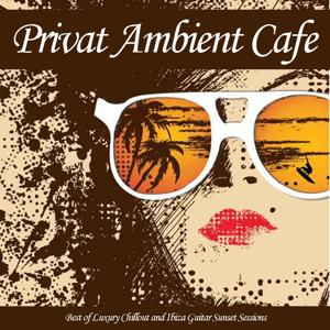 Privat Ambient Cafe (Best of Luxury Chillout and Ibiza Guitar Sunset Sessions)