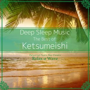 Deep Sleep Music - The Best of Ketsumeishi: Relaxing Music Box Covers