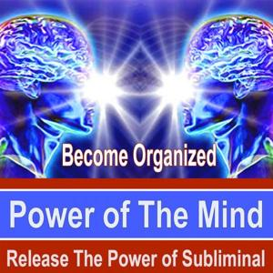 Become Organized Power of the Mind - Release the Power of Subliminal