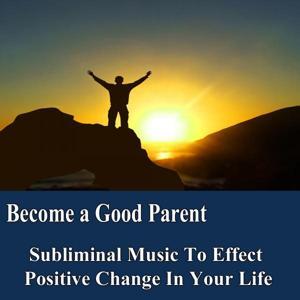 Become a Good Parent Manifest Your Desires Subliminal Music Foundation for Change