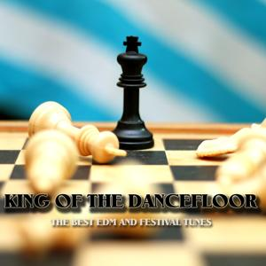 King of the Dancefloor (The Best EDM and Festival Tunes)