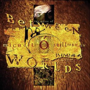 Between Worlds - The Music Of Mícheál Ó Súilleabháin